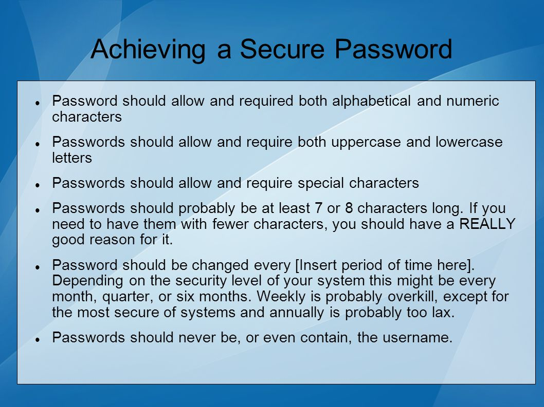 Achieving a Secure Password Password should allow and required both alphabetical and numeric characters Passwords should allow and require both uppercase and lowercase letters Passwords should allow and require special characters Passwords should probably be at least 7 or 8 characters long.