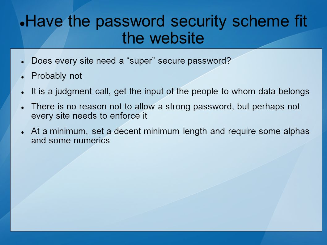 Have the password security scheme fit the website Does every site need a super secure password.
