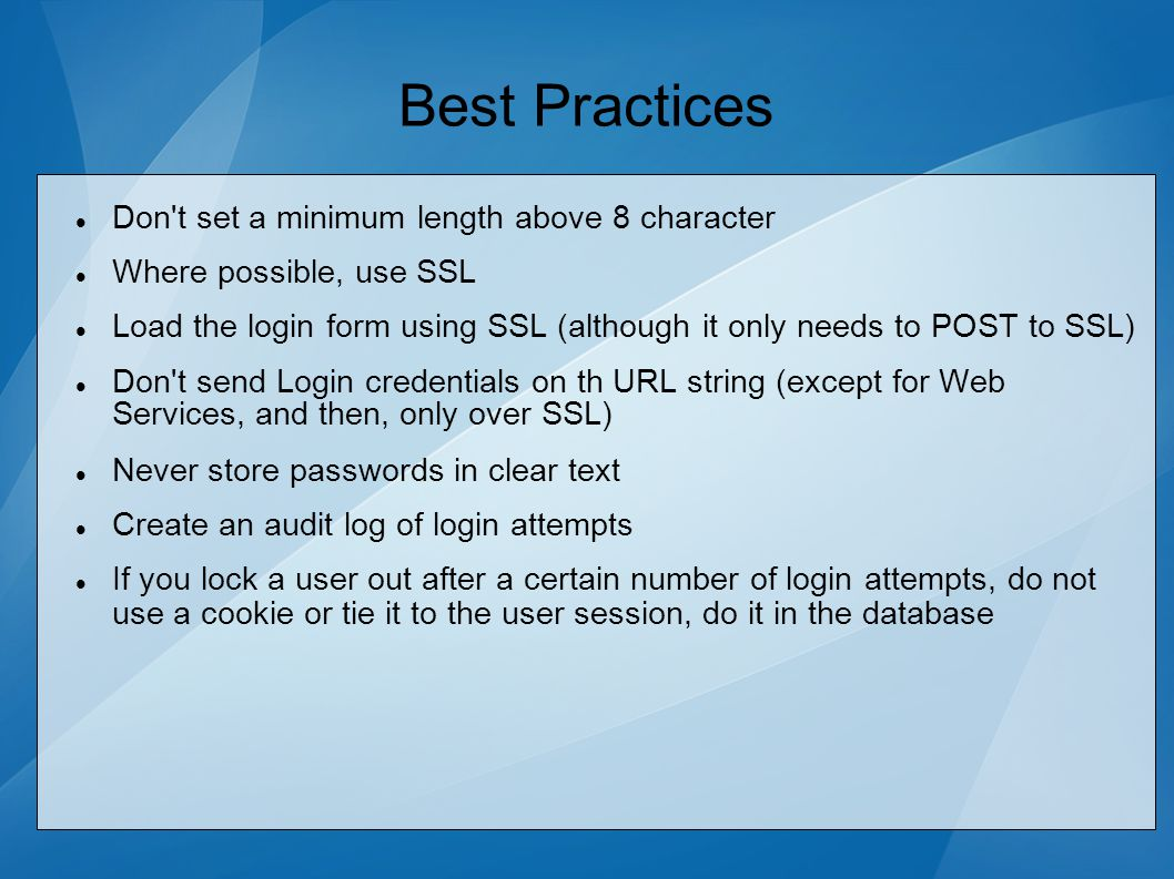 Best Practices Don t set a minimum length above 8 character Where possible, use SSL Load the login form using SSL (although it only needs to POST to SSL) Don t send Login credentials on th URL string (except for Web Services, and then, only over SSL) Never store passwords in clear text Create an audit log of login attempts If you lock a user out after a certain number of login attempts, do not use a cookie or tie it to the user session, do it in the database