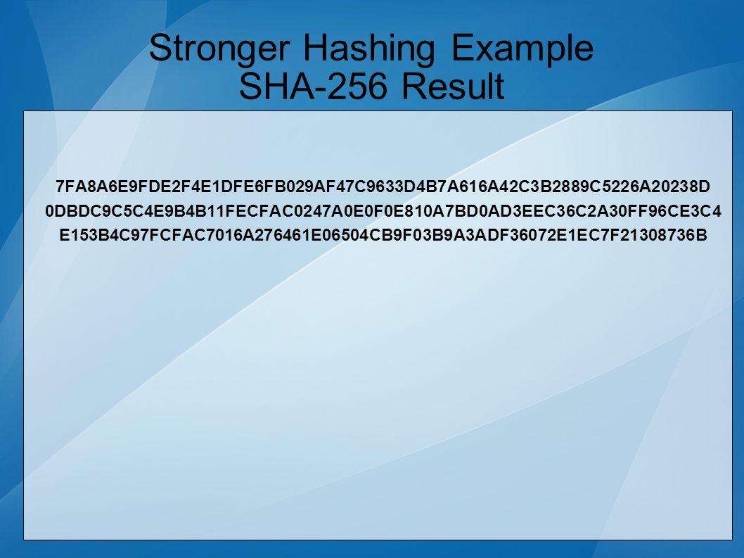 Stronger Hashing Example SHA-256 Result 7FA8A6E9FDE2F4E1DFE6FB029AF47C9633D4B7A616A42C3B2889C5226A20238D 0DBDC9C5C4E9B4B11FECFAC0247A0E0F0E810A7BD0AD3EEC36C2A30FF96CE3C4 E153B4C97FCFAC7016A276461E06504CB9F03B9A3ADF36072E1EC7F21308736B