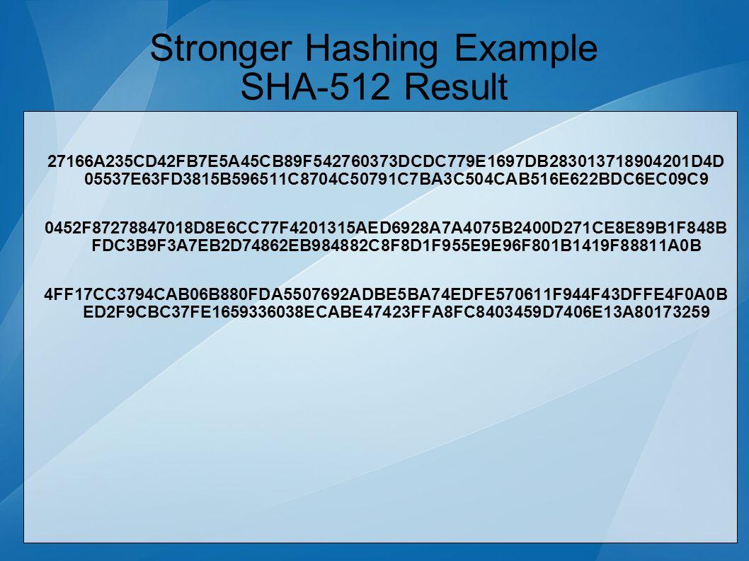 Stronger Hashing Example SHA-512 Result 27166A235CD42FB7E5A45CB89F542760373DCDC779E1697DB283013718904201D4D 05537E63FD3815B596511C8704C50791C7BA3C504CAB516E622BDC6EC09C9 0452F87278847018D8E6CC77F4201315AED6928A7A4075B2400D271CE8E89B1F848B FDC3B9F3A7EB2D74862EB984882C8F8D1F955E9E96F801B1419F88811A0B 4FF17CC3794CAB06B880FDA5507692ADBE5BA74EDFE570611F944F43DFFE4F0A0B ED2F9CBC37FE1659336038ECABE47423FFA8FC8403459D7406E13A80173259