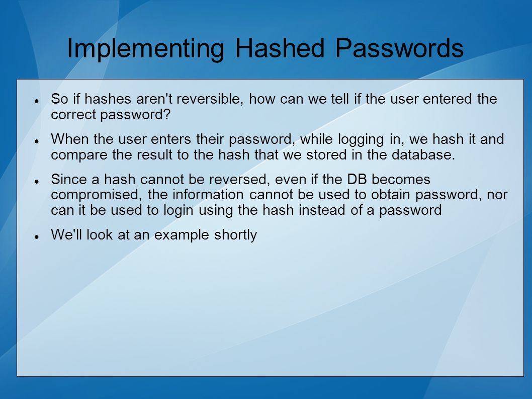 Implementing Hashed Passwords So if hashes aren t reversible, how can we tell if the user entered the correct password.