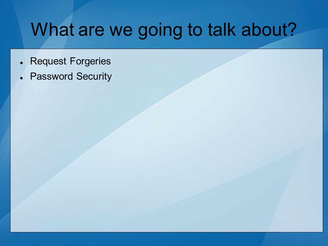 What are we going to talk about? Request Forgeries Password Security