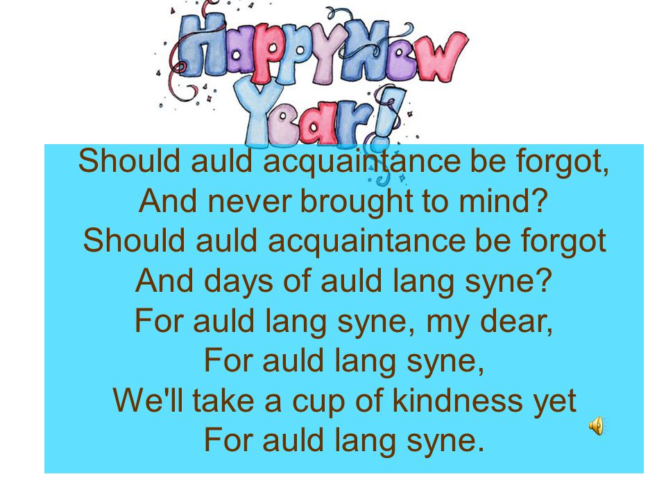 Should auld acquaintance be forgot, And never brought to mind? Should auld acquaintance be forgot And days of auld lang syne? For auld lang syne, my d