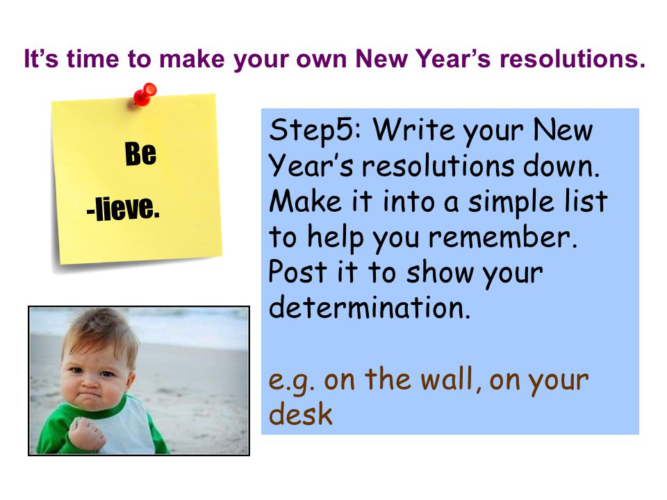 It's time to make your own New Year's resolutions. Step5: Write your New Year's resolutions down. Make it into a simple list to help you remember. Pos