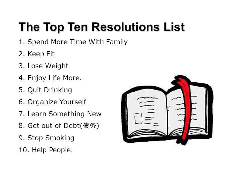 The Top Ten Resolutions List 1. Spend More Time With Family 2. Keep Fit 3. Lose Weight 4. Enjoy Life More. 5. Quit Drinking 6. Organize Yourself 7. Le