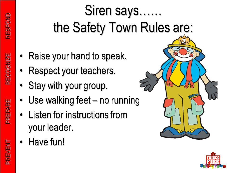 PREVENT PREPARE RECOGNIZE RESPOND Siren says…… the Safety Town Rules are: Raise your hand to speak.Raise your hand to speak. Respect your teachers.Res