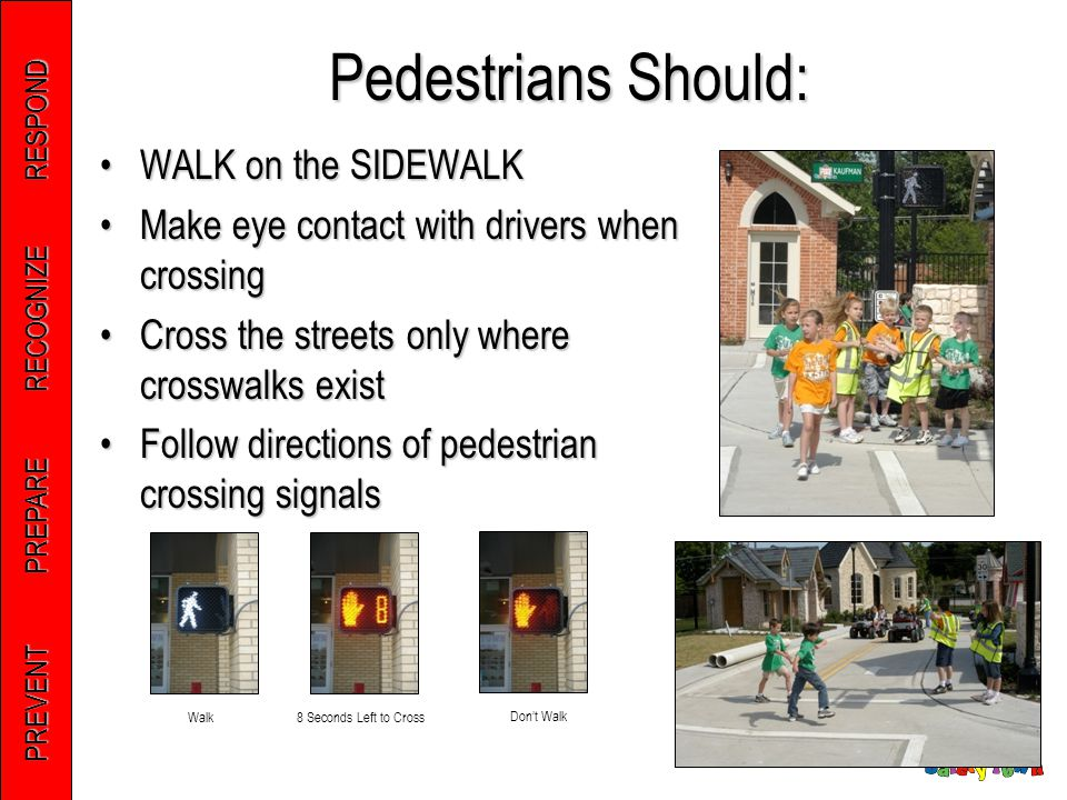 PREVENT PREPARE RECOGNIZE RESPOND Pedestrians Should: WALK on the SIDEWALKWALK on the SIDEWALK Make eye contact with drivers when crossingMake eye con