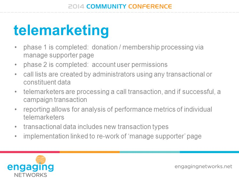 telemarketing phase 1 is completed: donation / membership processing via manage supporter page phase 2 is completed: account user permissions call lists are created by administrators using any transactional or constituent data telemarketers are processing a call transaction, and if successful, a campaign transaction reporting allows for analysis of performance metrics of individual telemarketers transactional data includes new transaction types implementation linked to re-work of 'manage supporter' page
