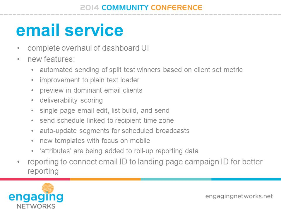 email service complete overhaul of dashboard UI new features: automated sending of split test winners based on client set metric improvement to plain text loader preview in dominant email clients deliverability scoring single page email edit, list build, and send send schedule linked to recipient time zone auto-update segments for scheduled broadcasts new templates with focus on mobile 'attributes' are being added to roll-up reporting data reporting to connect email ID to landing page campaign ID for better reporting