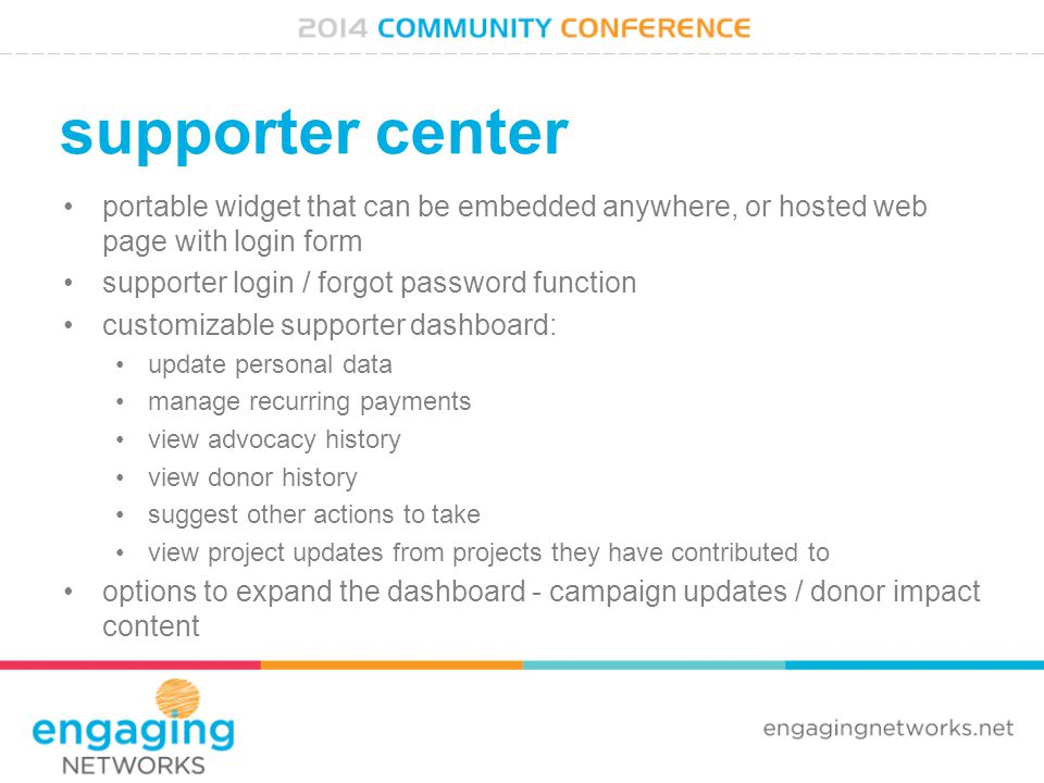 supporter center portable widget that can be embedded anywhere, or hosted web page with login form supporter login / forgot password function customizable supporter dashboard: update personal data manage recurring payments view advocacy history view donor history suggest other actions to take view project updates from projects they have contributed to options to expand the dashboard - campaign updates / donor impact content
