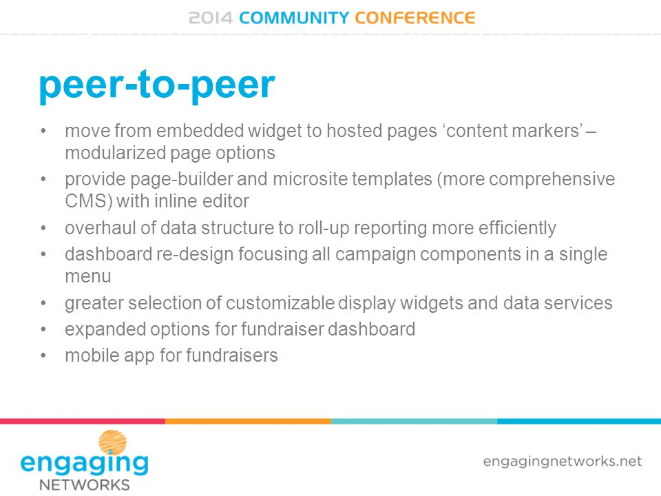 peer-to-peer move from embedded widget to hosted pages 'content markers' – modularized page options provide page-builder and microsite templates (more comprehensive CMS) with inline editor overhaul of data structure to roll-up reporting more efficiently dashboard re-design focusing all campaign components in a single menu greater selection of customizable display widgets and data services expanded options for fundraiser dashboard mobile app for fundraisers