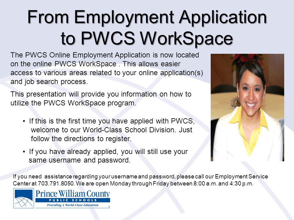 From Employment Application to PWCS WorkSpace The PWCS Online Employment Application is now located on the online PWCS WorkSpace. This allows easier a