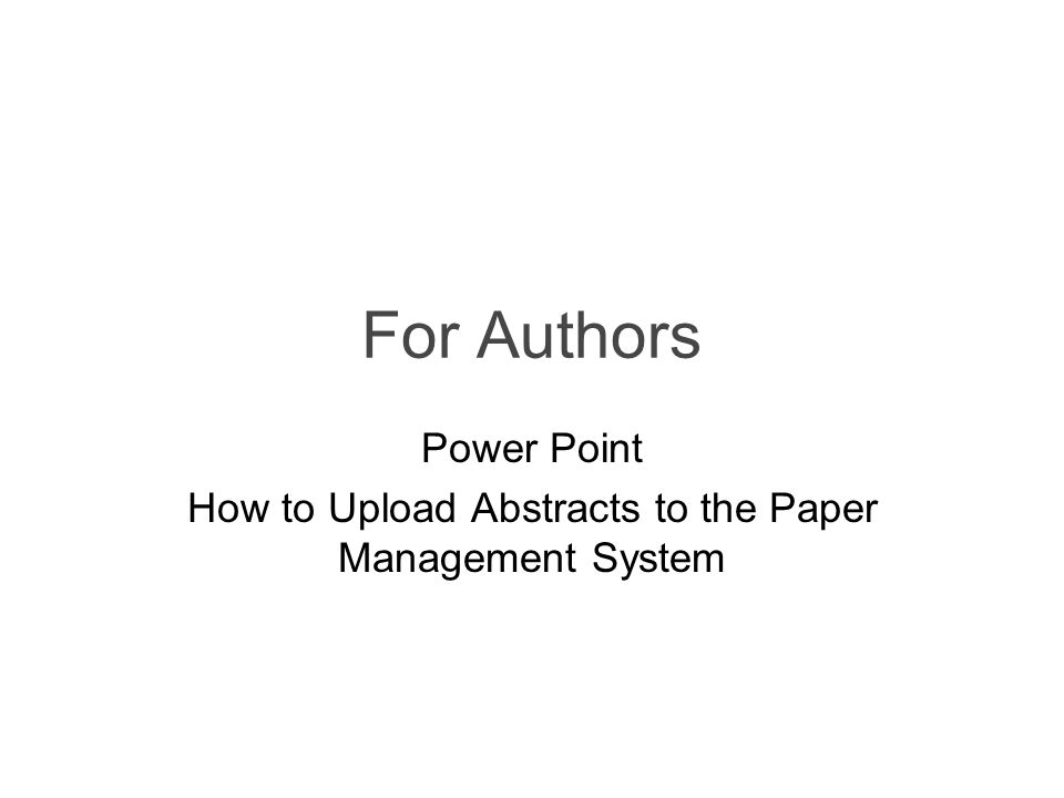 For Authors Power Point How to Upload Abstracts to the Paper Management System