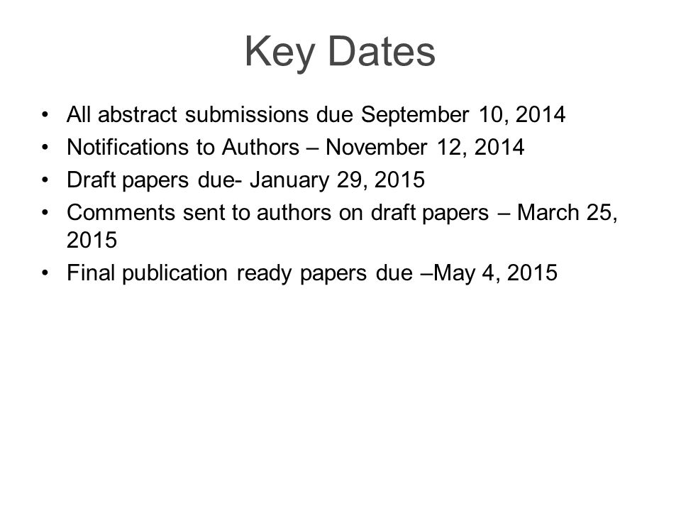 Key Dates All abstract submissions due September 10, 2014 Notifications to Authors – November 12, 2014 Draft papers due- January 29, 2015 Comments sent to authors on draft papers – March 25, 2015 Final publication ready papers due –May 4, 2015