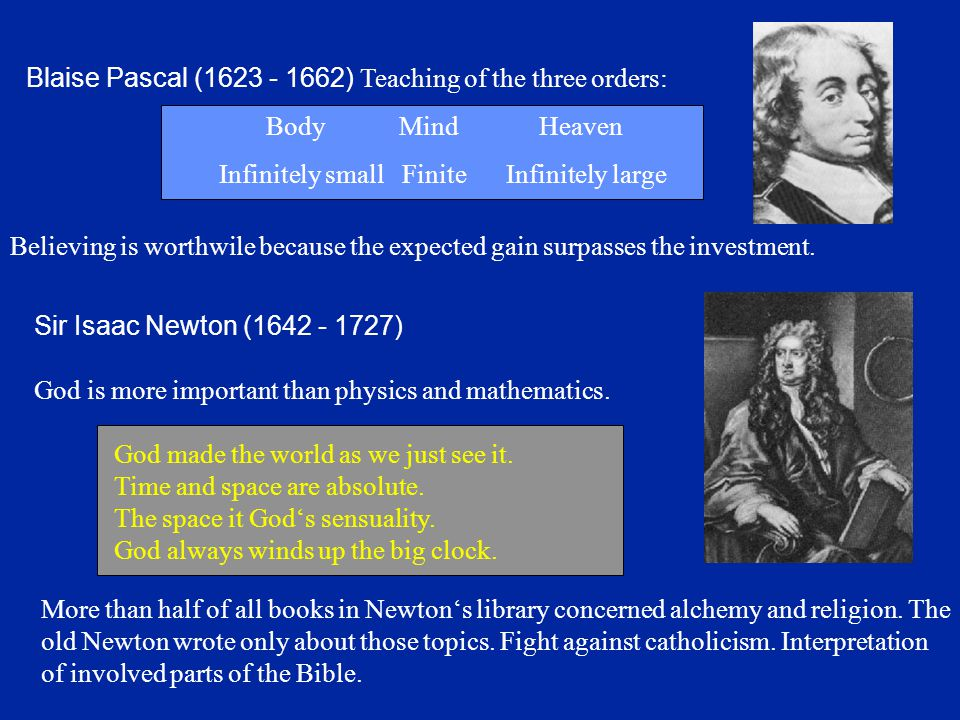 Sir Isaac Newton (1642 - 1727) God is more important than physics and mathematics. God made the world as we just see it. Time and space are absolute.