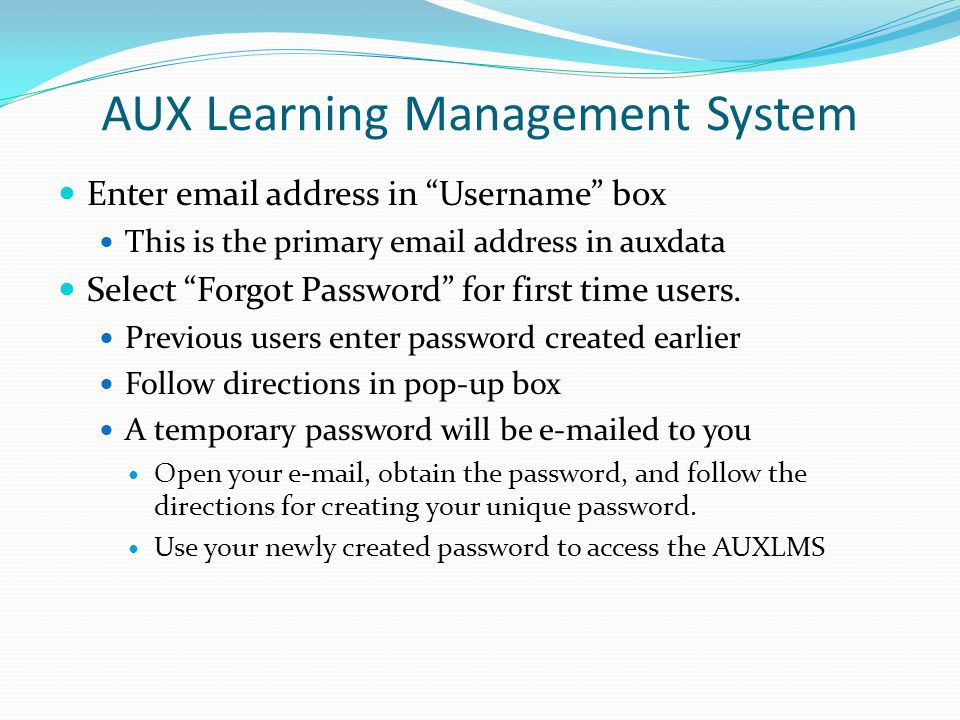 AUX Learning Management System Enter email address in Username box This is the primary email address in auxdata Select Forgot Password for first time users.