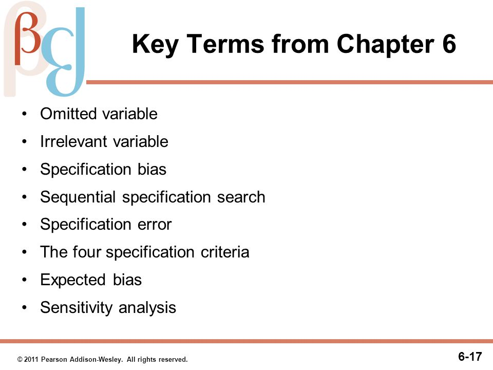 6-17 © 2011 Pearson Addison-Wesley. All rights reserved. Key Terms from Chapter 6 Omitted variable Irrelevant variable Specification bias Sequential s