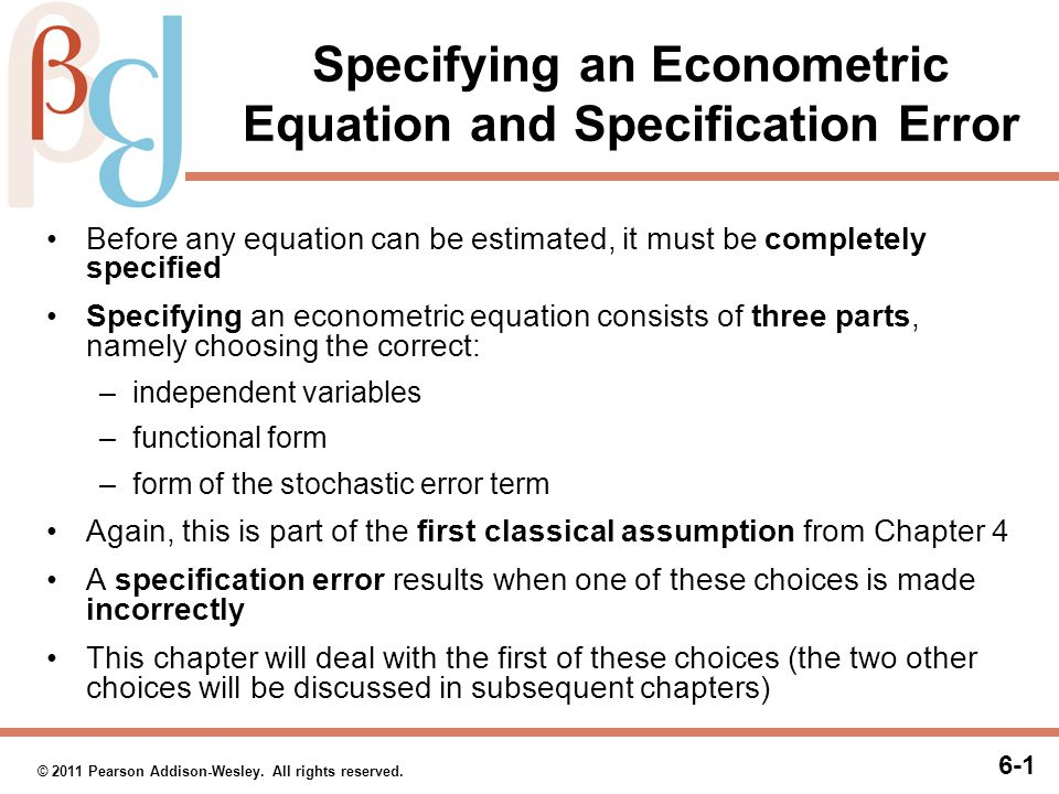 6-1 © 2011 Pearson Addison-Wesley. All rights reserved. Specifying an Econometric Equation and Specification Error Before any equation can be estimate
