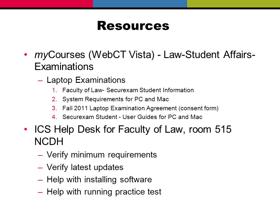 Resources myCourses (WebCT Vista) - Law-Student Affairs- Examinations –Laptop Examinations 1.Faculty of Law- Securexam Student Information 2.System Requirements for PC and Mac 3.Fall 2011 Laptop Examination Agreement (consent form) 4.Securexam Student - User Guides for PC and Mac ICS Help Desk for Faculty of Law, room 515 NCDH –Verify minimum requirements –Verify latest updates –Help with installing software –Help with running practice test