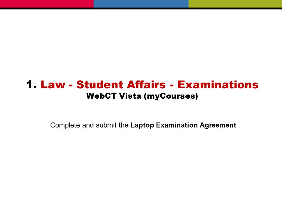 1. Law - Student Affairs - Examinations WebCT Vista (myCourses) Complete and submit the Laptop Examination Agreement