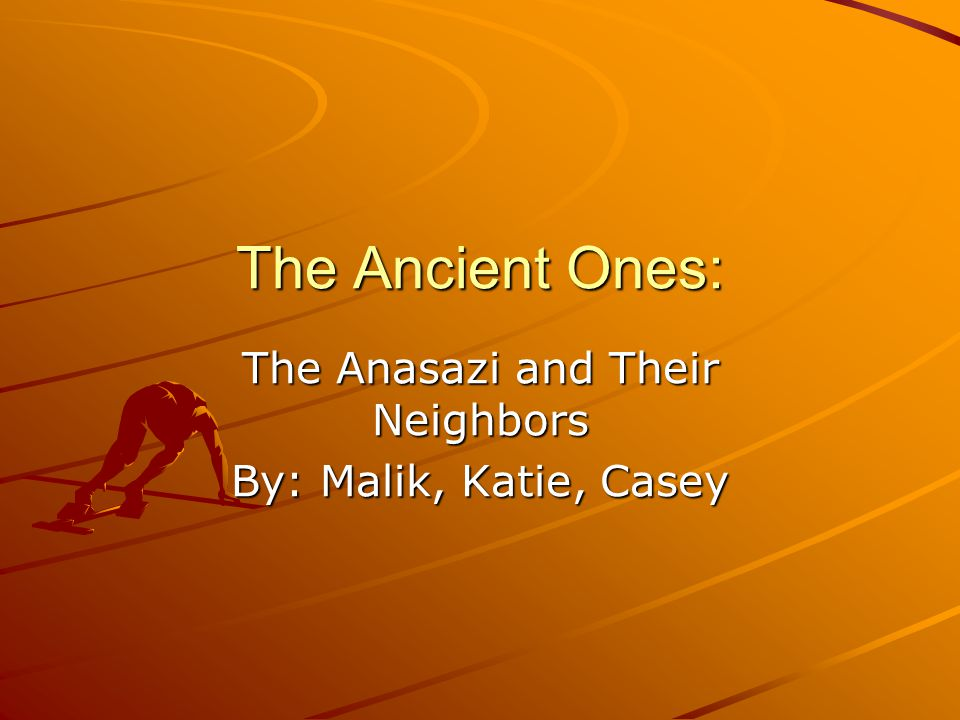 The Ancient Ones: The Anasazi and Their Neighbors By: Malik, Katie, Casey
