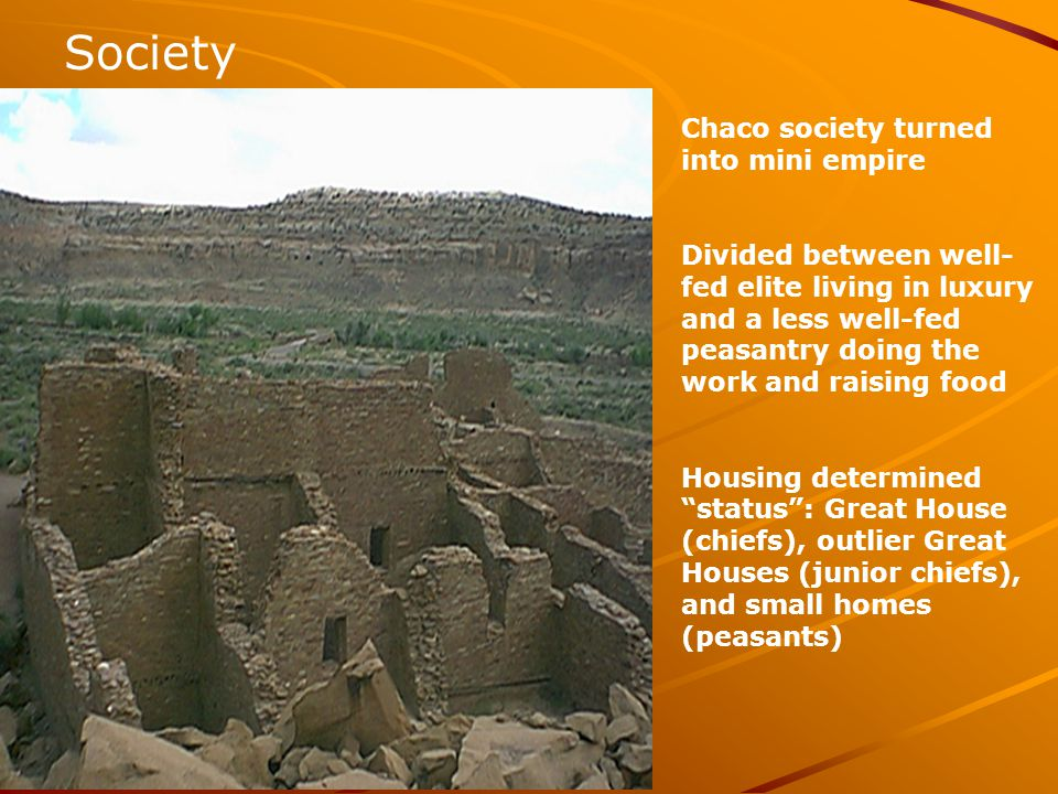 Society Chaco society turned into mini empire Divided between well- fed elite living in luxury and a less well-fed peasantry doing the work and raising food Housing determined status : Great House (chiefs), outlier Great Houses (junior chiefs), and small homes (peasants)
