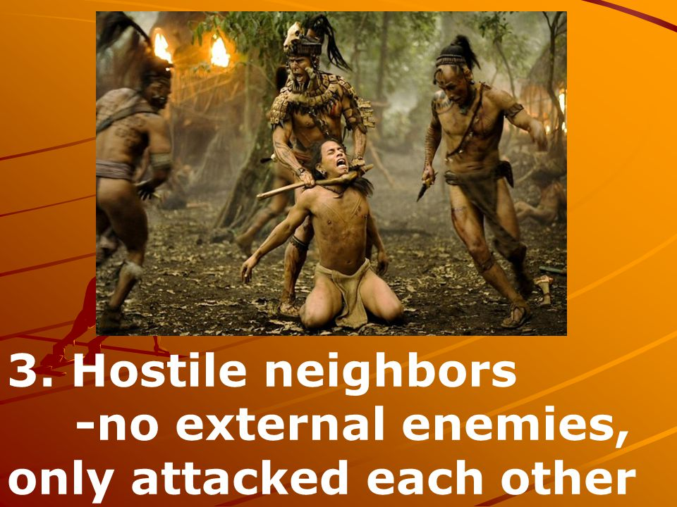 3. Hostile neighbors -no external enemies, only attacked each other