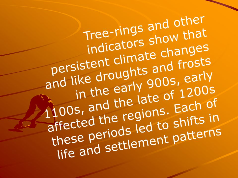 Tree-rings and other indicators show that persistent climate changes and like droughts and frosts in the early 900s, early 1100s, and the late of 1200s affected the regions.