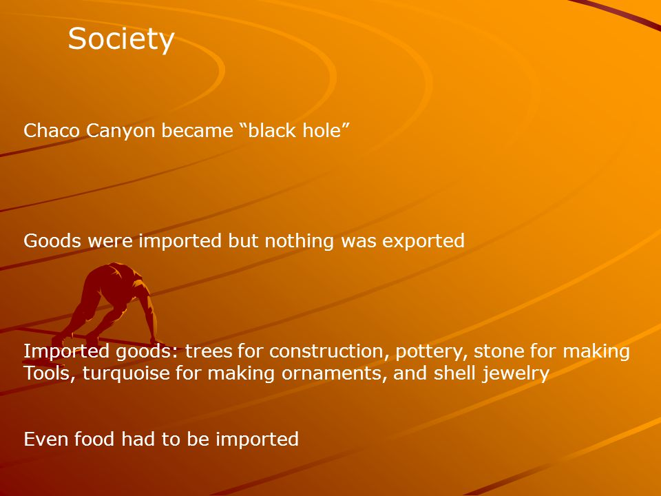 Society Chaco Canyon became black hole Goods were imported but nothing was exported Imported goods: trees for construction, pottery, stone for making Tools, turquoise for making ornaments, and shell jewelry Even food had to be imported