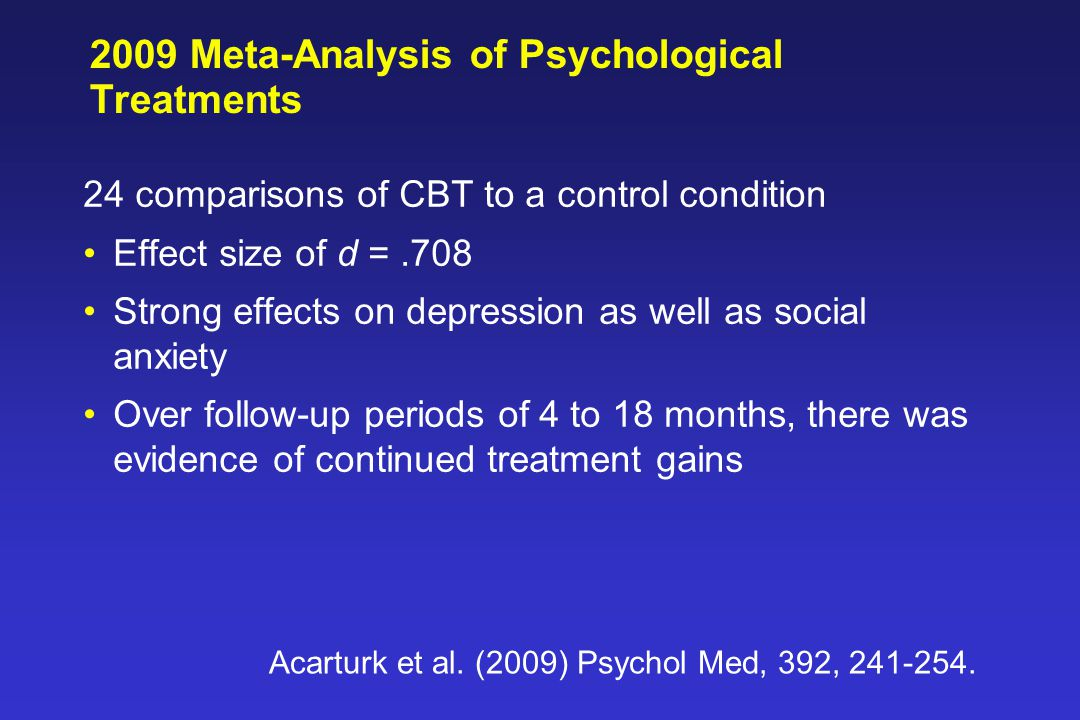 2009 Meta-Analysis of Psychological Treatments 24 comparisons of CBT to a control condition Effect size of d =.708 Strong effects on depression as well as social anxiety Over follow-up periods of 4 to 18 months, there was evidence of continued treatment gains Acarturk et al.