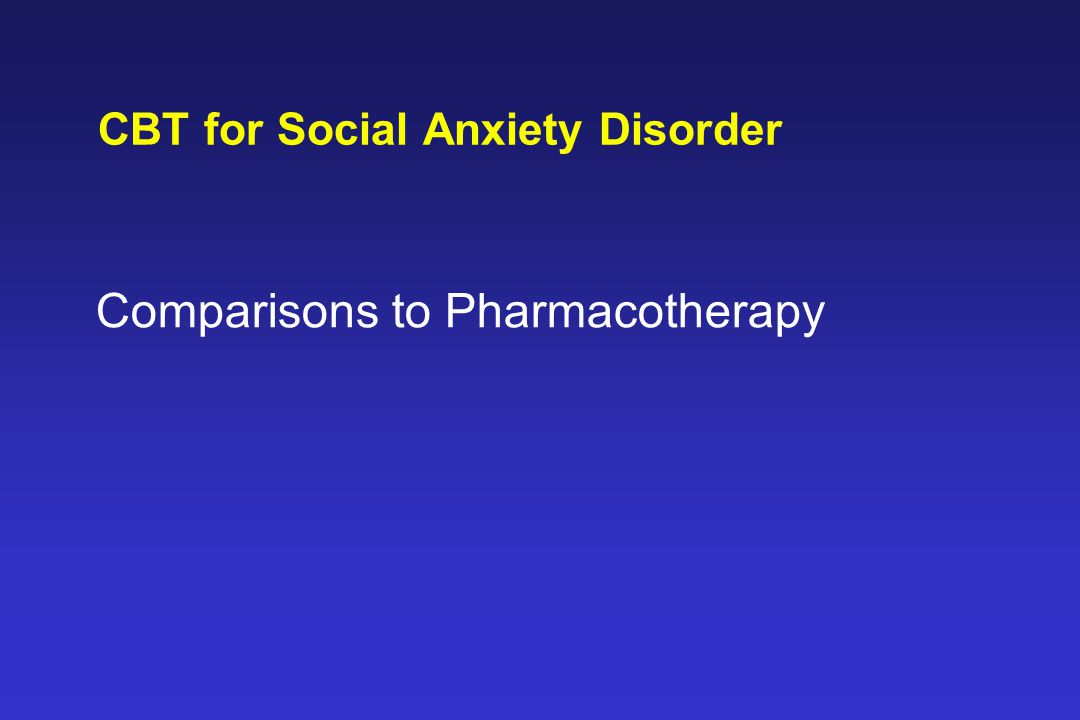 CBT for Social Anxiety Disorder Comparisons to Pharmacotherapy