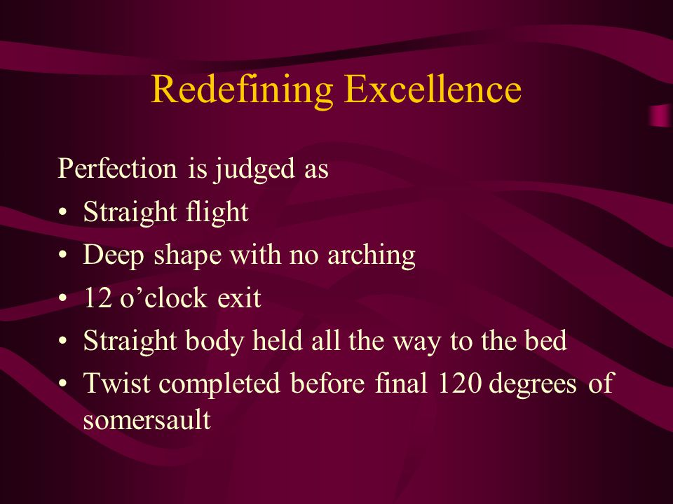Redefining Excellence Perfection is judged as Straight flight Deep shape with no arching 12 o'clock exit Straight body held all the way to the bed Twist completed before final 120 degrees of somersault