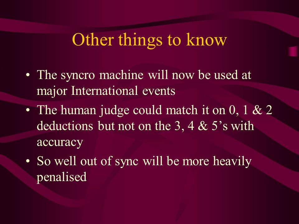 Other things to know The syncro machine will now be used at major International events The human judge could match it on 0, 1 & 2 deductions but not on the 3, 4 & 5's with accuracy So well out of sync will be more heavily penalised