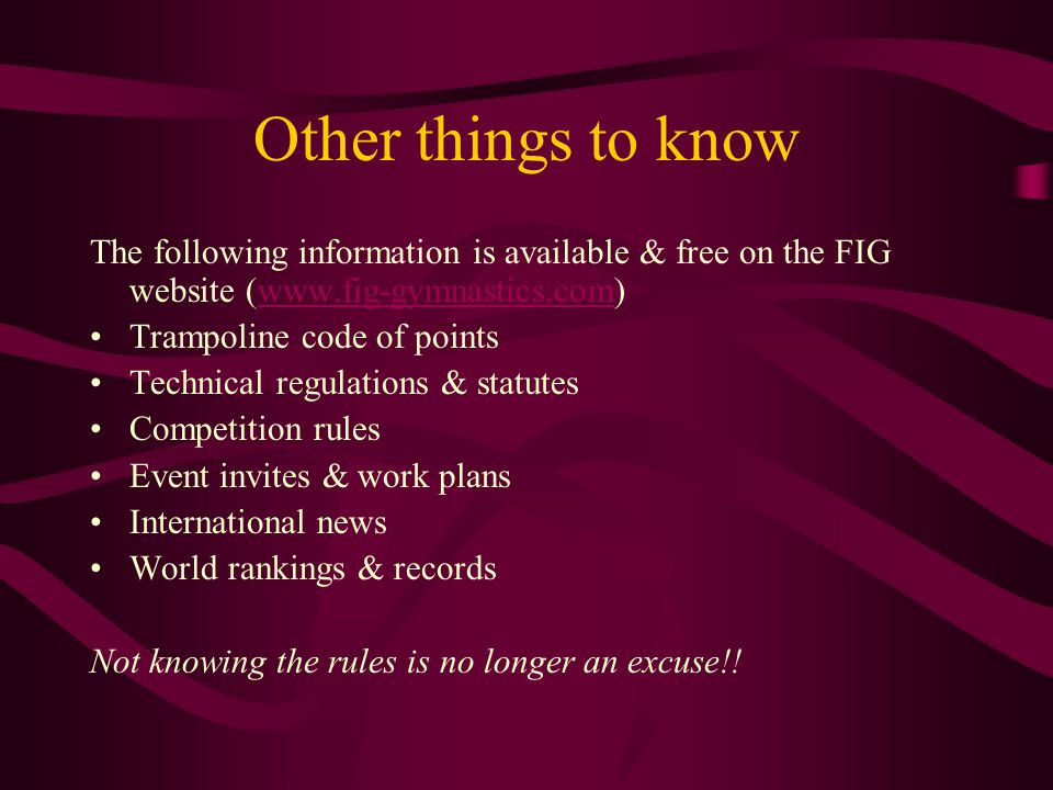 Other things to know The following information is available & free on the FIG website (www.fig-gymnastics.com)www.fig-gymnastics.com Trampoline code of points Technical regulations & statutes Competition rules Event invites & work plans International news World rankings & records Not knowing the rules is no longer an excuse!!