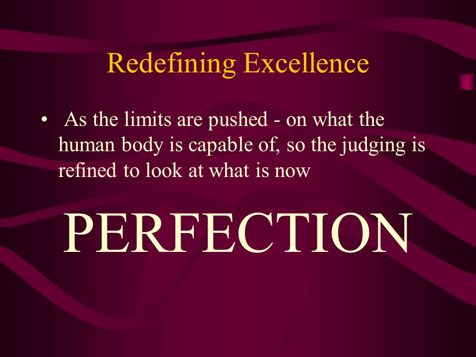 Redefining Excellence As the limits are pushed - on what the human body is capable of, so the judging is refined to look at what is now PERFECTION