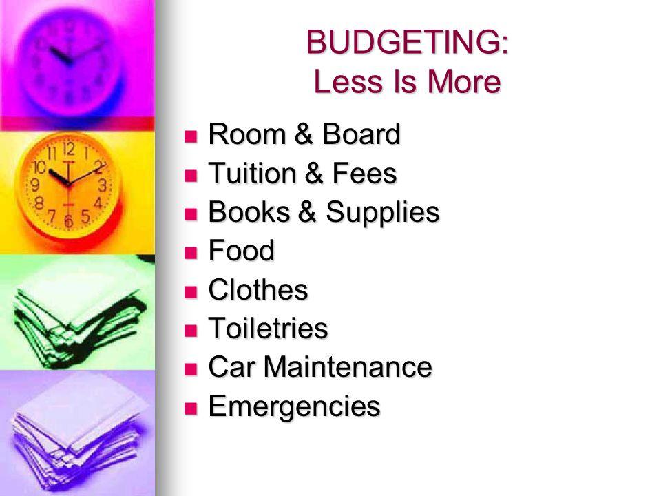 BUDGETING: Less Is More Room & Board Room & Board Tuition & Fees Tuition & Fees Books & Supplies Books & Supplies Food Food Clothes Clothes Toiletries Toiletries Car Maintenance Car Maintenance Emergencies Emergencies