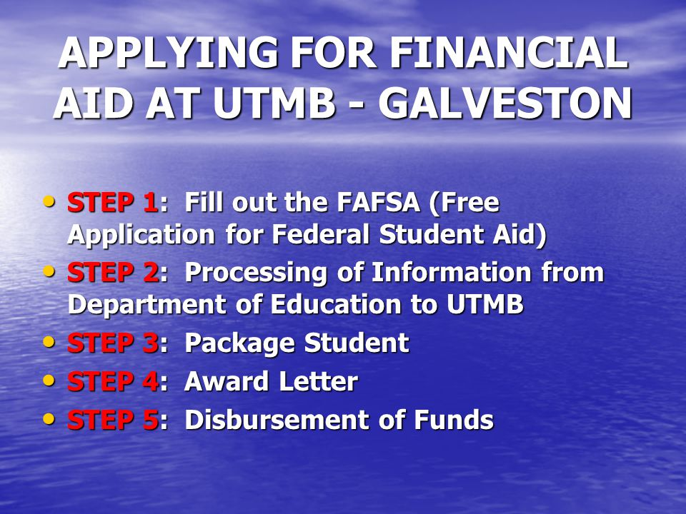 APPLYING FOR FINANCIAL AID AT UTMB - GALVESTON STEP 1: Fill out the FAFSA (Free Application for Federal Student Aid) STEP 1: Fill out the FAFSA (Free Application for Federal Student Aid) STEP 2: Processing of Information from Department of Education to UTMB STEP 2: Processing of Information from Department of Education to UTMB STEP 3: Package Student STEP 3: Package Student STEP 4: Award Letter STEP 4: Award Letter STEP 5: Disbursement of Funds STEP 5: Disbursement of Funds