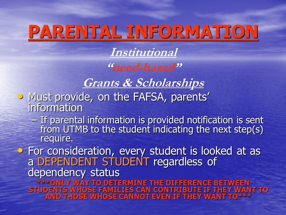 PARENTAL INFORMATION Institutional need-based Grants & Scholarships Must provide, on the FAFSA, parents' information Must provide, on the FAFSA, parents' information –If parental information is provided notification is sent from UTMB to the student indicating the next step(s) require.