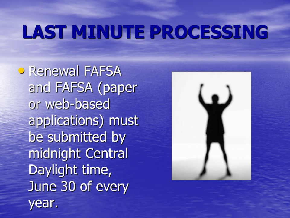 LAST MINUTE PROCESSING Renewal FAFSA and FAFSA (paper or web-based applications) must be submitted by midnight Central Daylight time, June 30 of every year.