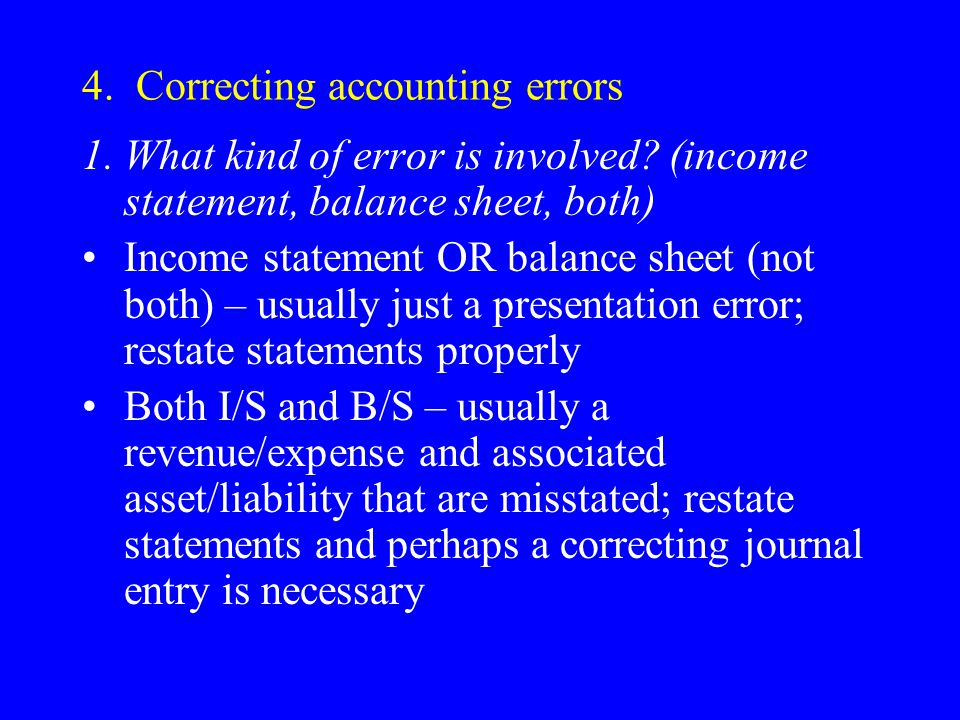 4. Correcting accounting errors 1.What kind of error is involved? (income statement, balance sheet, both) Income statement OR balance sheet (not both)