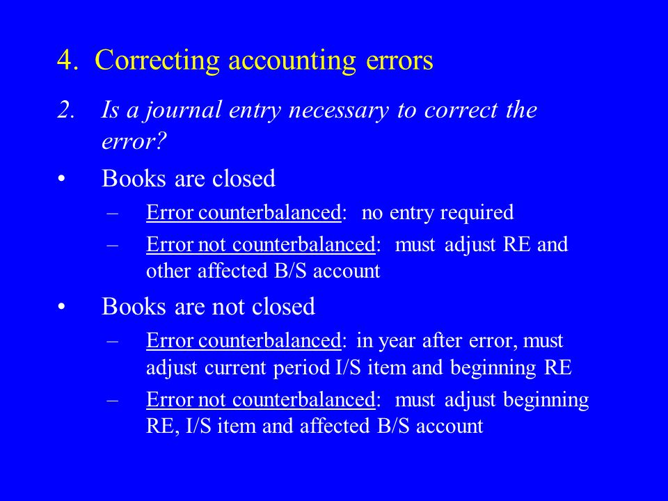 4. Correcting accounting errors 2.Is a journal entry necessary to correct the error? Books are closed –Error counterbalanced: no entry required –Error