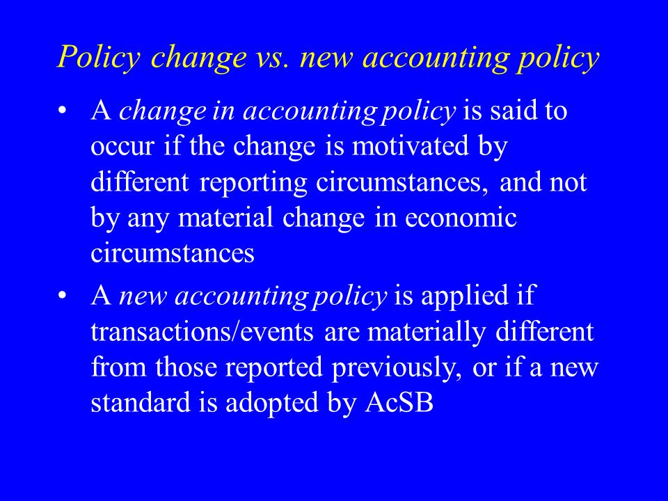 Policy change vs. new accounting policy A change in accounting policy is said to occur if the change is motivated by different reporting circumstances
