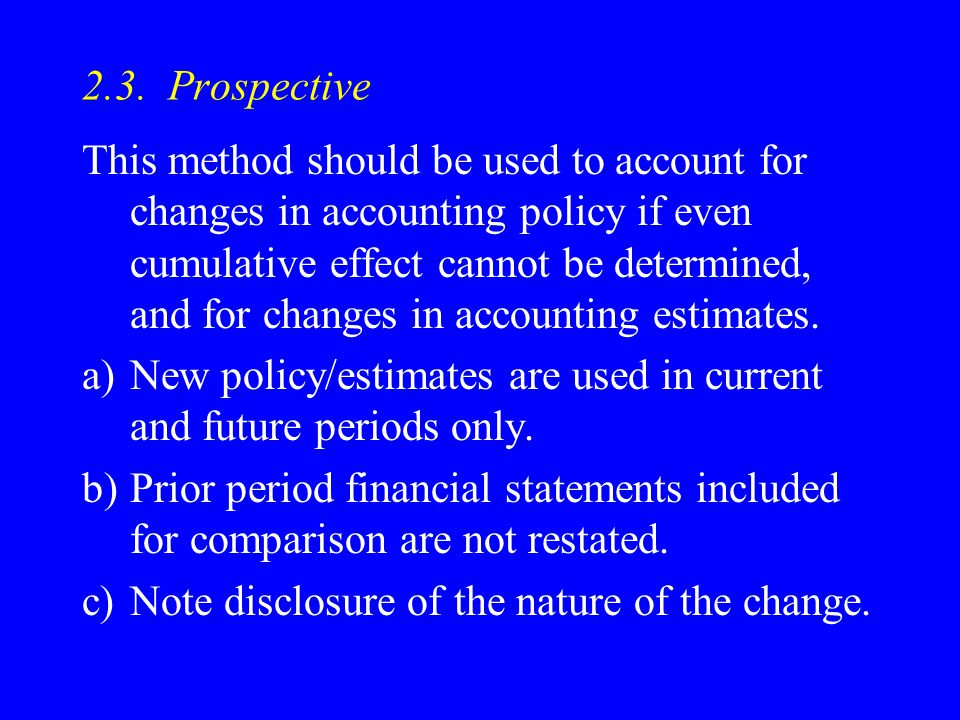 2.3. Prospective This method should be used to account for changes in accounting policy if even cumulative effect cannot be determined, and for change