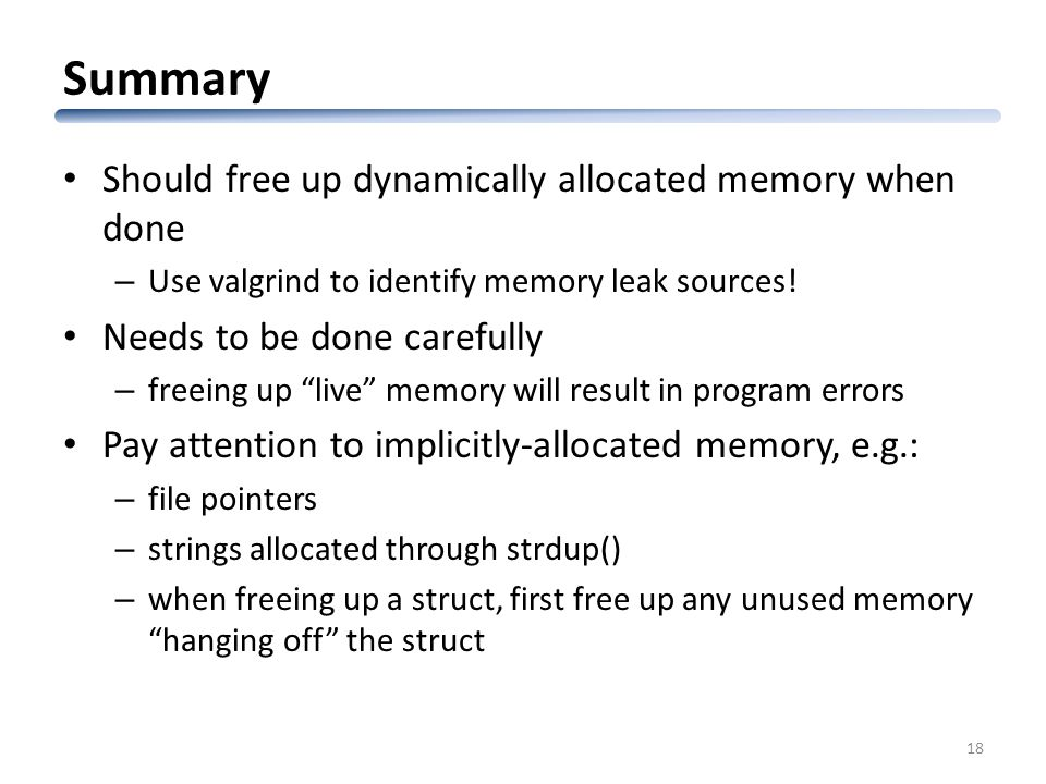 Summary Should free up dynamically allocated memory when done – Use valgrind to identify memory leak sources.