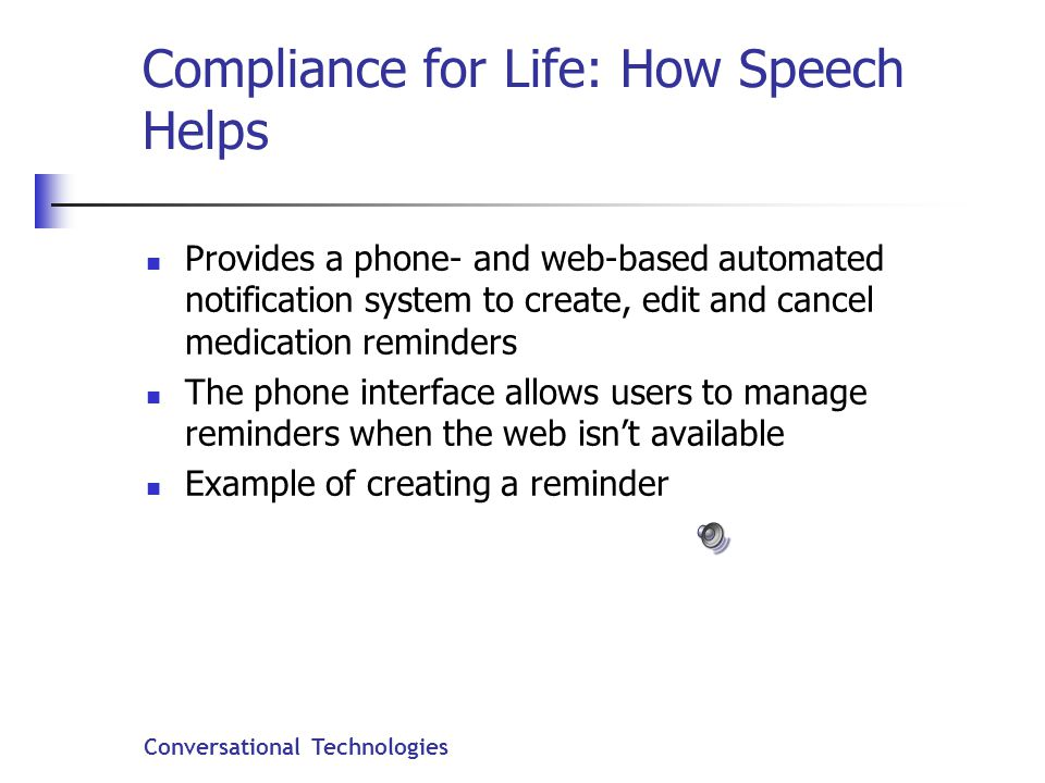 Conversational Technologies Compliance for Life: How Speech Helps Provides a phone- and web-based automated notification system to create, edit and cancel medication reminders The phone interface allows users to manage reminders when the web isn't available Example of creating a reminder