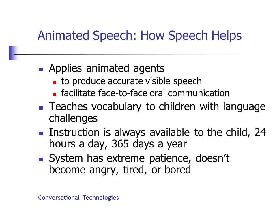 Conversational Technologies Animated Speech: How Speech Helps Applies animated agents to produce accurate visible speech facilitate face-to-face oral communication Teaches vocabulary to children with language challenges Instruction is always available to the child, 24 hours a day, 365 days a year System has extreme patience, doesn't become angry, tired, or bored