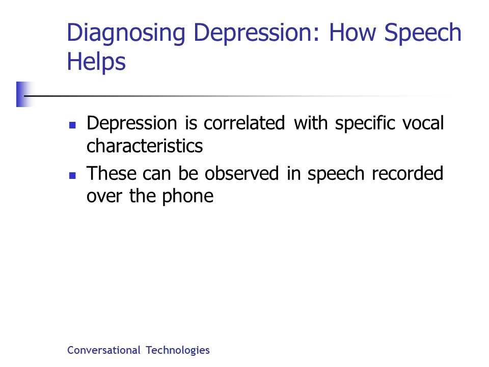 Conversational Technologies Diagnosing Depression: How Speech Helps Depression is correlated with specific vocal characteristics These can be observed in speech recorded over the phone