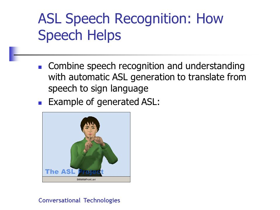 Conversational Technologies ASL Speech Recognition: How Speech Helps Combine speech recognition and understanding with automatic ASL generation to translate from speech to sign language Example of generated ASL:
