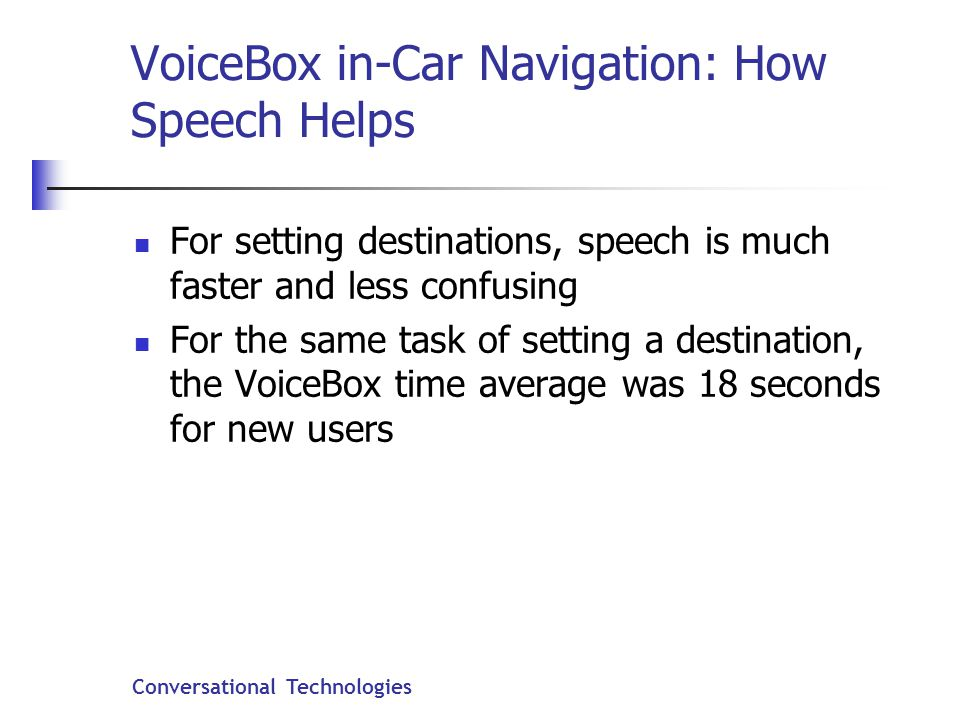 Conversational Technologies VoiceBox in-Car Navigation: How Speech Helps For setting destinations, speech is much faster and less confusing For the same task of setting a destination, the VoiceBox time average was 18 seconds for new users